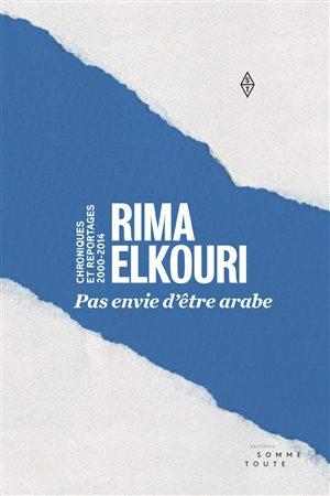 Pas envie d'être arabe: chroniques et reportages, 2000-2014 de Rima Elkouri