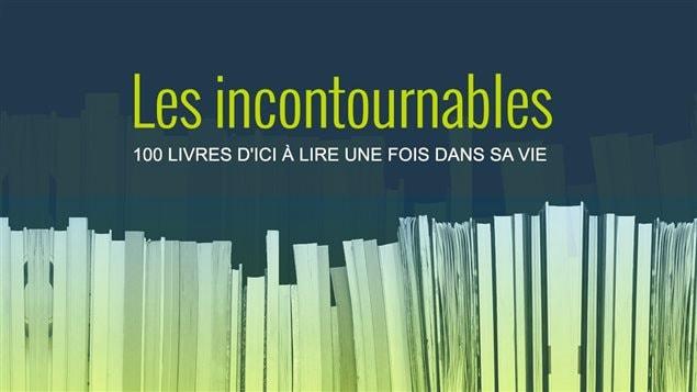 Les incontournables  : 100 livres d'ici à lire une fois dans sa vie.