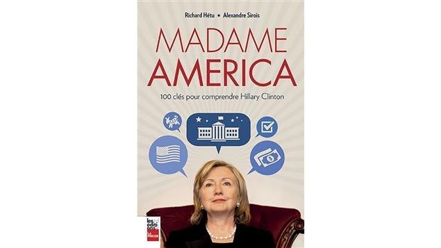 Couverture du livre <i>Madame America : 100 clés pour comprendre Hillary Clinton</i> de Richard Hétu et Alexandre Sirois, publié aux Éditions La Presse