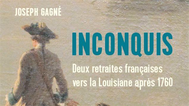 Inconquis :Deux retraites françaises vers la Louisiane après 1760 de l'historien Joseph Gagné