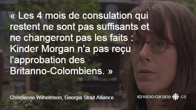 « Les 4 mois de consultation qui restent ne sont pas suffisants et ne changeront pas les faits : Kinder Morgan n'a pas reçu l'approbation des Britanno-Colombiens. », Christianne Wilhelmson, Georgia Strait Alliance.