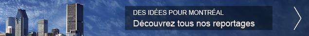 Des idées pour Montréal; Découvrez tous nos reportages
