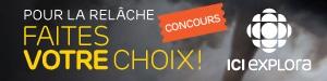Concours ICI EXPLORA - Pour la rel�che, faites votre choix! - Du 1er au 22 f�vrier 2016