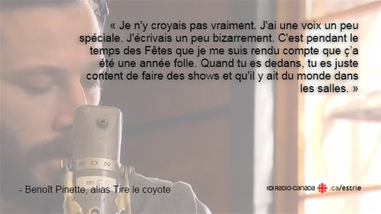 Citation de Benoît Pinette : e n'y croyais pas vraiment. J'ai une voix un peu spéciale. J'écrivais un peu bizarrement. C'est pendant le temps des Fêtes que je me rends compte que ç'a été une année folle. Quand tu es dedans, tu es juste content de faire des shows et qu'il y ait du monde dans les salles.