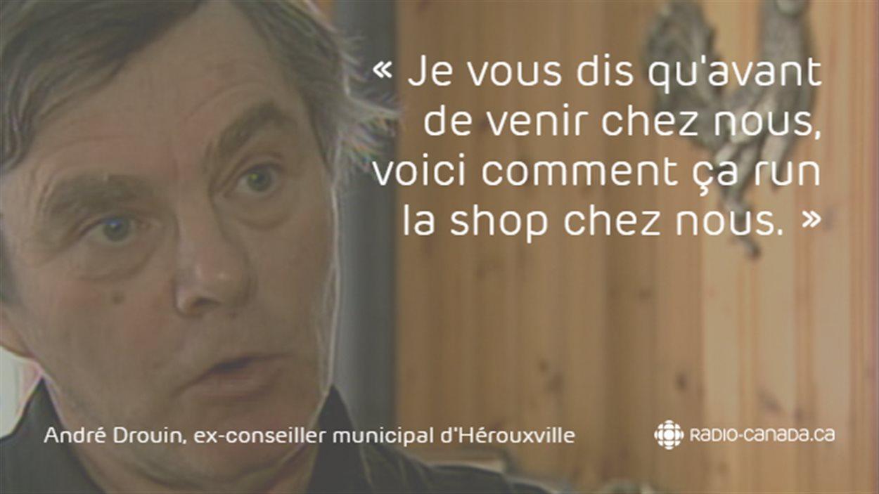 «Je vous dis qu'avant de venir chez nous, voici comment ça run la shop chez nous.» - André Drouin, ex-conseiller municipal d'Hérouxville