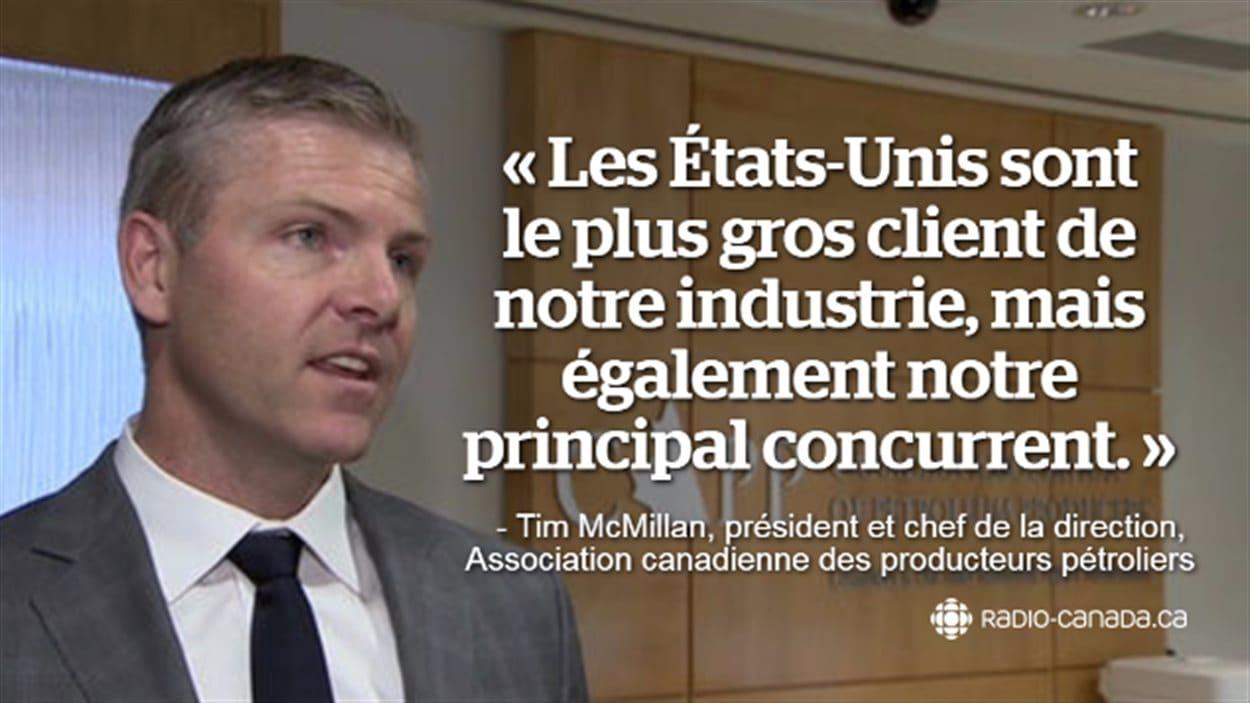 Les États-Unis sont le plus gros client de notre industrie, mais également notre principal concurrent. Tim McMillan, président et chef de la direction, Association canadienne des producteurs pétroliers.